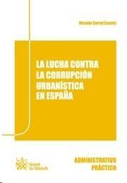 La lucha contra la corrupción urbanística en España / Vicente Corral Escariz. - 2014