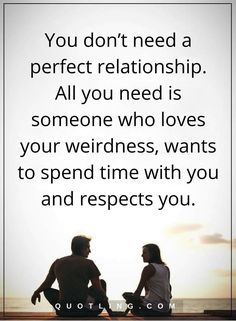 relationship quotes You don't need a perfect relationship. All you need is someone who loves your weirdness, wants to spend time with you and respects you.
