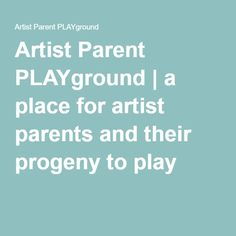 BLOG Artist Parent PLAYground | a place for artist parents and their progeny to play