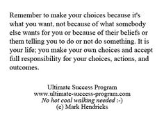 Remember to make your choices because it's what you want, not because of what somebody else wants for you...