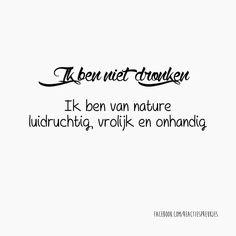 Ik ben niet dronken.  Ik ben van nature luidruchtig, vrolijk en onhandig #grappig #humor #lol #nederlands #tekst #quote #alcohol #reactiespreukjes