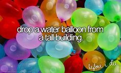 Drop a water balloon from a tall building.