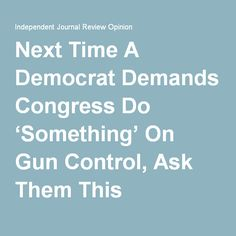 4 Bills 2 D, 2 R, Dems voted down the R bills so they can keep screaming that R's won't do ANYTHING about guns.  Next Time A Democrat Demands Congress Do 'Something' On Gun Control, Ask Them This