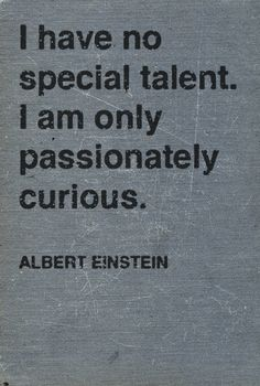 Isn't this exactly what makes life so fascinating? Passionate curiosity -- just one more reason to adore Albert Einstein.