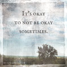 It's okay to not be okay sometimes.