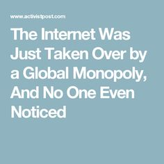 10.2.16 - The Internet Was Just Taken Over by a Global Monopoly, And No One Even Noticed