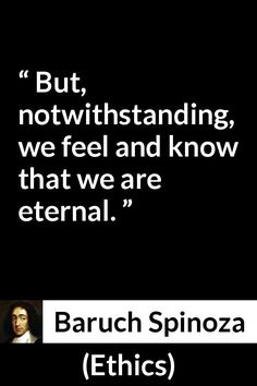 Baruch Spinoza - Ethics - But, notwithstanding, we feel and know that we are eternal.