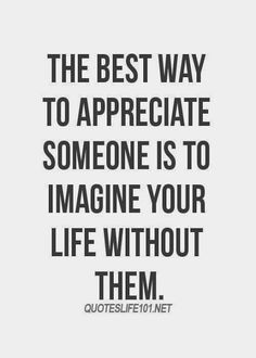 The best way to appreciate someone...