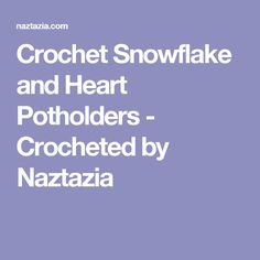 Crochet Snowflake and Heart Potholders - Crocheted by Naztazia