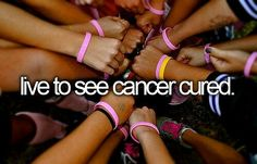 live to see cancer cured.