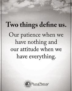 "16.3k Likes, 64 Comments - Positive + Motivational Quotes (@powerofpositivity) on Instagram: ""Two things define us. Our patience when we have nothing and our attitude when we have everything.…"""