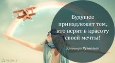 Будущее принадлежит тем, кто верит в красоту своей мечты! Элеонора Рузвельт