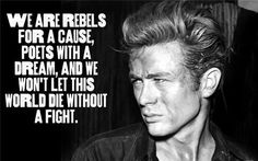 We are rebels for a cause, poets with a dream, and we won't let this world die without a fight.- James Dean, Rebel Without a Cause