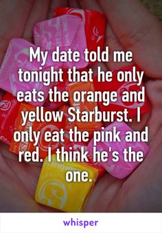My date told me tonight that he only eats the orange and yellow Starburst. I only eat the pink and red. I think he's the one.