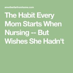 The Habit Every Mom Starts When Nursing -- But Wishes She Hadn't