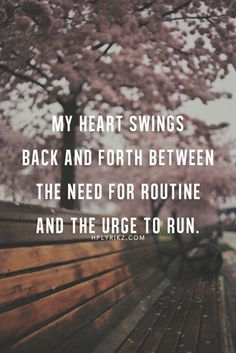 My heart swings back and forth between the need for routine and the urge to run.