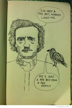 He's just a poe boy from a poe family.