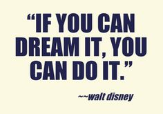 """""""If you can dream it, you can do it."""" -Walt Disney"""