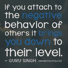 Negative people quotes -If you attach to the negative behavior of others it brings you down to their level. — GURU SINGH