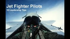 Jet Fighter Pilots - 10 Leadership Tips They Can Teach Us