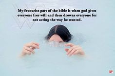 My favorite part of the bible is when god gives everyone free will, then drowns everyone for not acting the way he wanted. ~ Yes, I saw this when I was a kid. WTF?