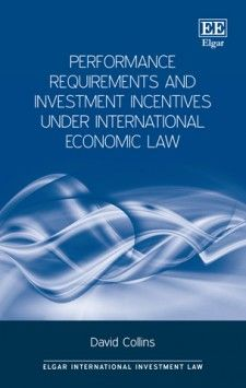 Performance Requirements and Investment Incentives Under International Economic Law - by David Collins - February 2016 (Elgar International Investment Law series)