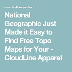 National Geographic Just Made it Easy to Find Free Topo Maps for Your  - CloudLine Apparel