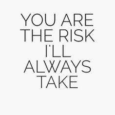 You are the risk i'll always take..