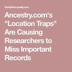 """Ancestry.com's """"Location Traps"""" Are Causing Researchers to Miss Important Records"""