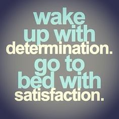 Are you satisfied with the effort you put in today?  Wake up tomorrow and 10x that effort.
