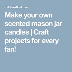 Make your own scented mason jar candles   Craft projects for every fan!