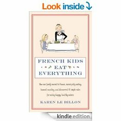 Karen Le Billon: French Kids Eat Everything: How our family moved to France, cured picky eating, banned snacking and discovered 10 simple rules