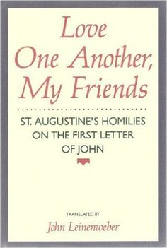 Love One Another, My Friends: St. Augustine's Homilies on the First Letter of John  https://www.amazon.com/dp/0060652330?m=null.string&ref_=v_sp_detail_page