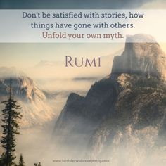 Don't be satisfied with stories, how things have gone with others. Unfold your own myth. ~ Rumi