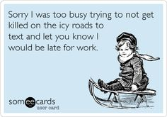 Sorry I was too busy trying to not get killed on the icy roads to text and let you know I would be late for work.