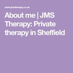 About me | JMS Therapy: Private therapy in Sheffield
