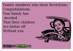 Family members who show favoritism::  Congratulations  Your family has   decided  That their children   Are better off  Without you.
