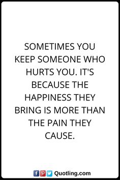 Hurt Quotes Sometimes you keep someone who hurts you. It's because the happiness they bring is more than the pain they cause.