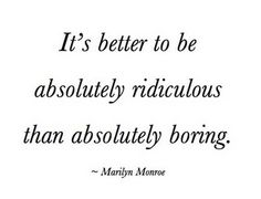 It's better to be absolutely ridiculous than absolutely boring.