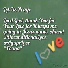Let Us Pray:  Lord God, thank You for Your Love for It keeps me going in Jesus name. Amen! #UnconditionalLove #AgapeLove  *Founa*