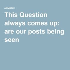 This Question always comes up: are our posts being seen