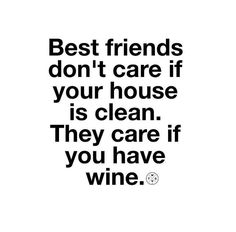 Best friends don't care if your house is clean, they care if you have wine! #Wine #DrinkLocal #Funny