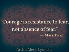 Courage is the resistance of fear, not the absence of fear. Mark Twain Quote  ✦ Art credit: Alexis Lynnette