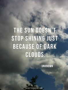 WOW.. I just said this to my kids at school. I was teaching them Sunrise/Sunset.. then told them, no matter what.. the sun always shines, beneath the clouds. Then explained when I was on a plane on a rainy day.. VERY COOL!