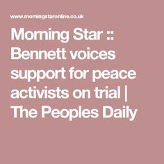Morning Star :: Bennett voices support for peace activists on trial | The Peoples Daily