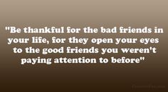 """Be thankful for the bad friends in your life, for they open your eyes to the good friends you weren't paying attention to before"""
