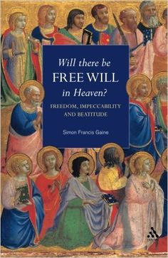 Will There Be Free Will in Heaven?: Freedom, Impeccability And Beatitude Hardcover – 1 Jun 2003 by Simon Francis Gaine (Author)