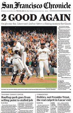 06/26/14. San Francisco Chronicle - 2 GOOD AGAIN. On gloomy day, Lincecum's 2nd no-hitter a shining moment for Giants. Man, talk about slipping comfortably into your golden years. Tim Lincecum, who turned 30 on June 15 and has been transitioning somewhat awkwardsly from flamethrower to finesse pitcher, tossed a masterfully clever no-hitter against the San Diego Padres.