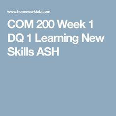 COM 200 Week 1 DQ 1 Learning New Skills ASH