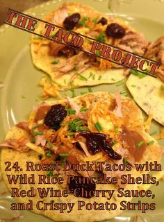 Roast Duck Tacos with Wild Rice Pancake Shells, Red Wine-Cherry Sauce, and Crispy Potato Strips - These are the thing that you never knew you always wanted.  :)